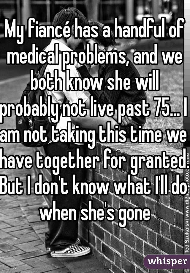My fiancé has a handful of medical problems, and we both know she will probably not live past 75... I am not taking this time we have together for granted. But I don't know what I'll do when she's gone