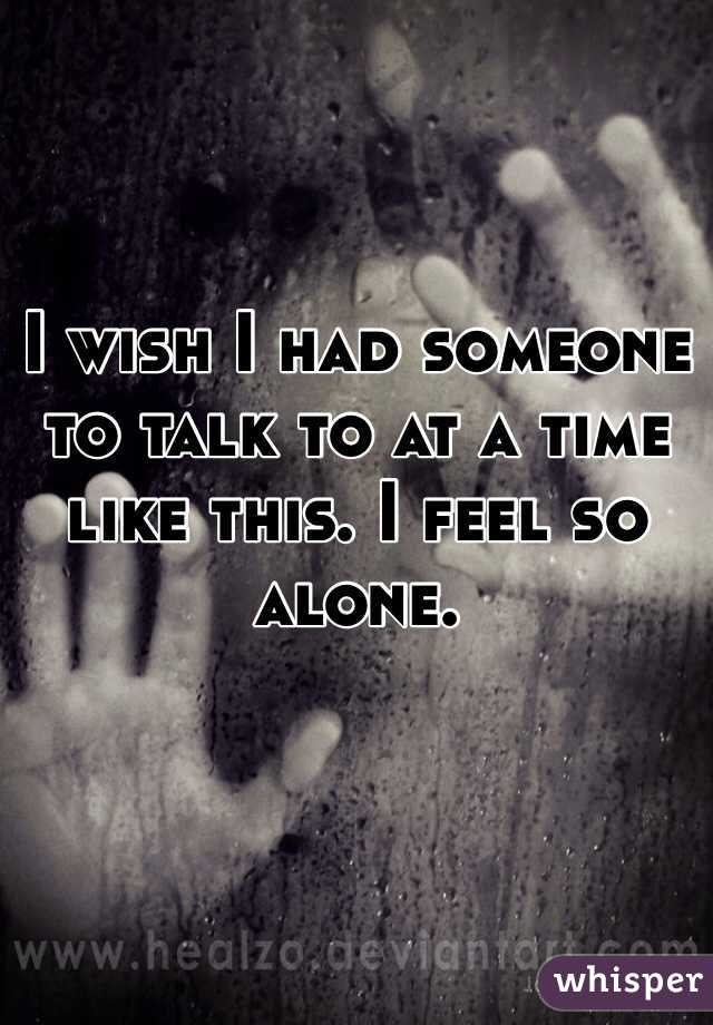 I wish I had someone to talk to at a time like this. I feel so alone.