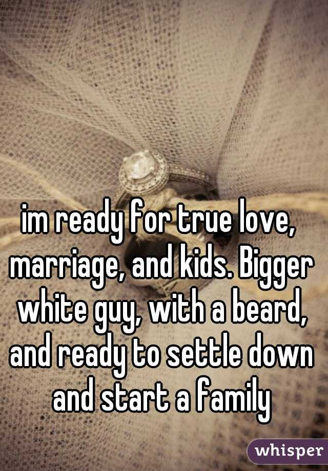 im ready for true love, marriage, and kids. Bigger white guy, with a beard, and ready to settle down and start a family