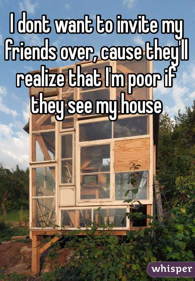 I dont want to invite my friends over, cause they'll realize that I'm poor if they see my house