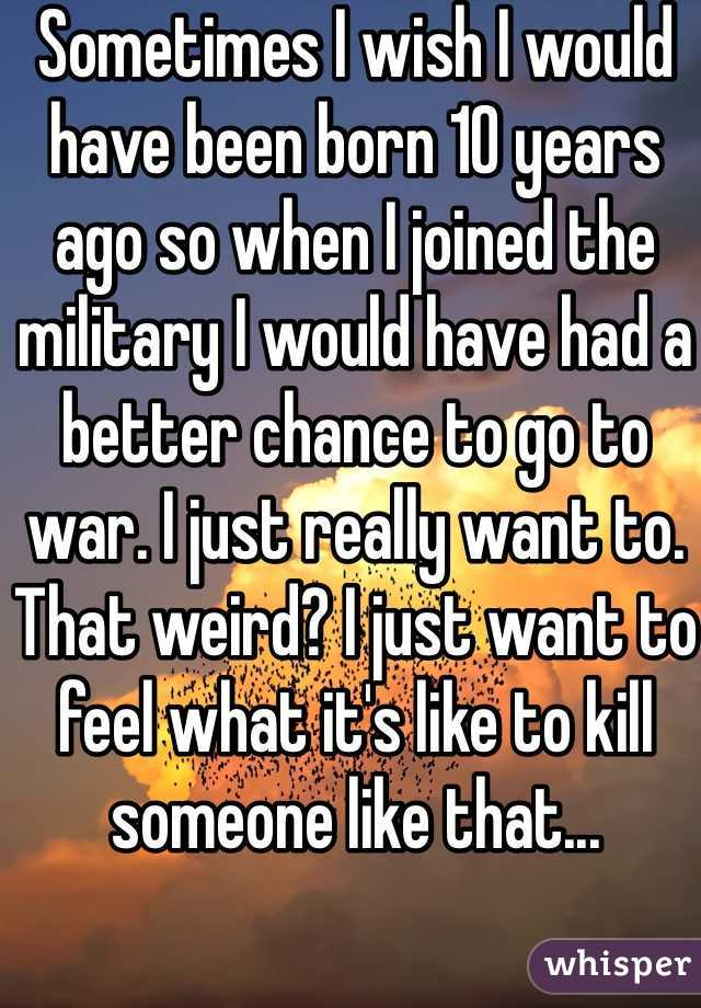 Sometimes I wish I would have been born 10 years ago so when I joined the military I would have had a better chance to go to war. I just really want to. That weird? I just want to feel what it's like to kill someone like that...