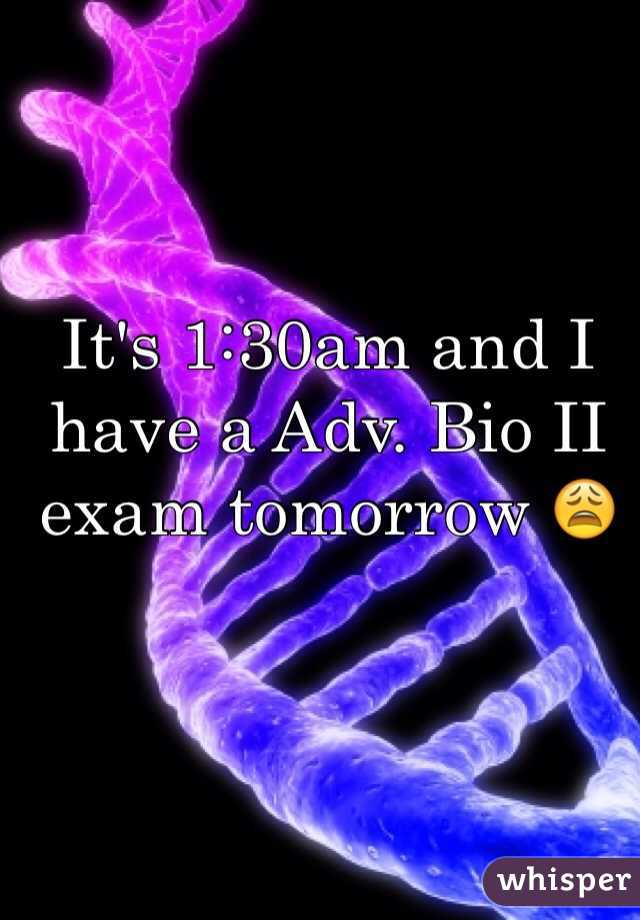 It's 1:30am and I have a Adv. Bio II exam tomorrow 😩