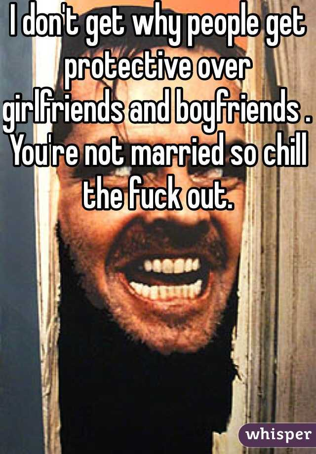 I don't get why people get protective over girlfriends and boyfriends . You're not married so chill the fuck out.