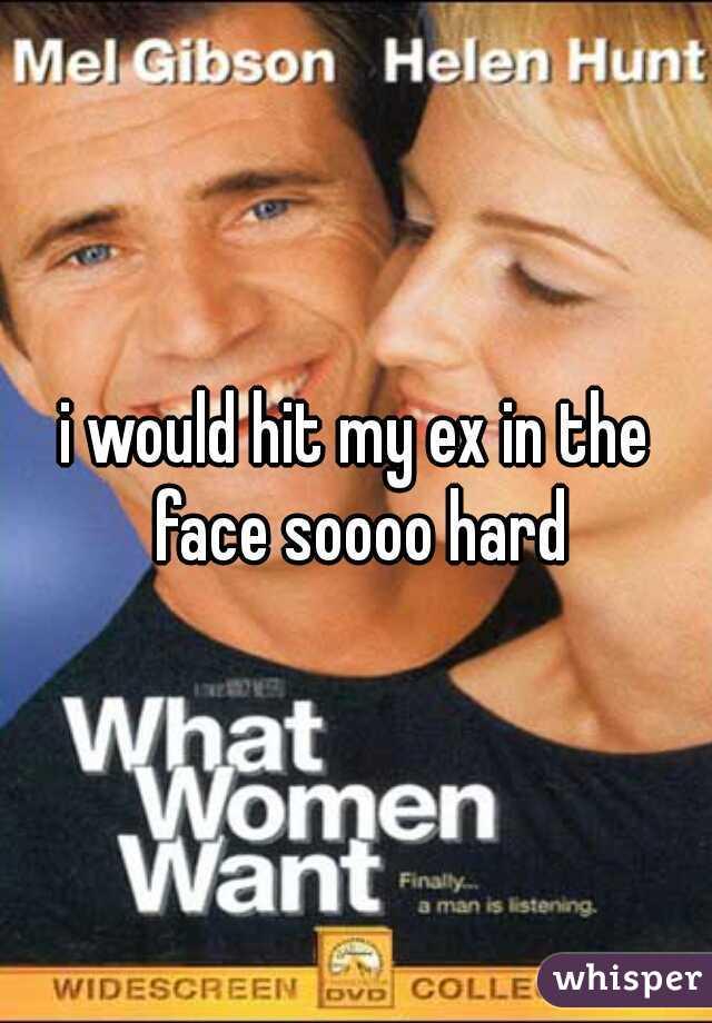i would hit my ex in the face soooo hard