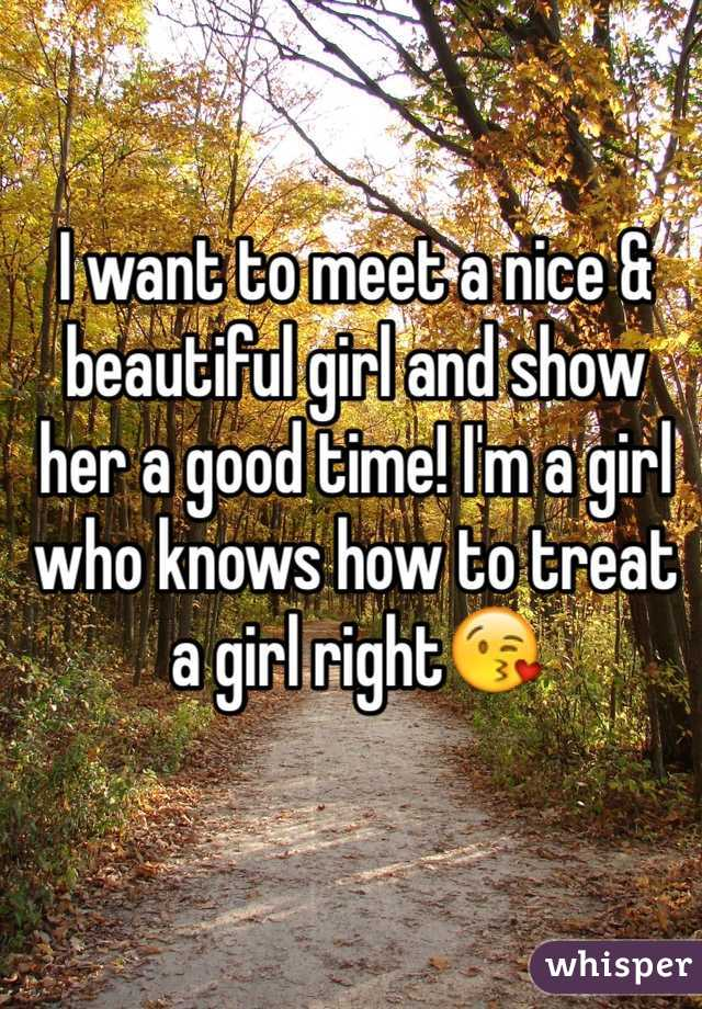 I want to meet a nice & beautiful girl and show her a good time! I'm a girl who knows how to treat a girl right😘