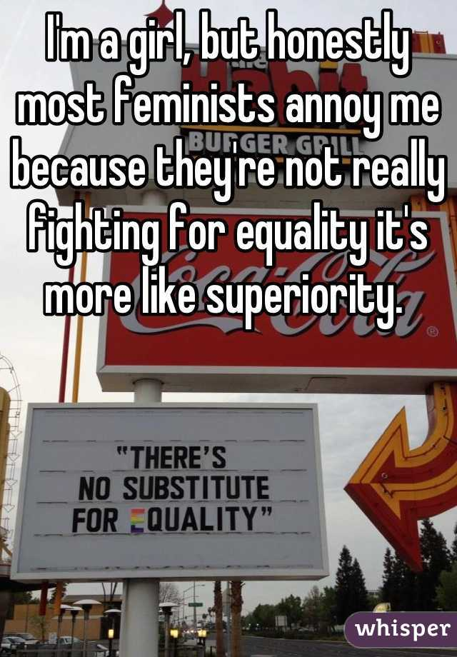 I'm a girl, but honestly most feminists annoy me because they're not really fighting for equality it's more like superiority.