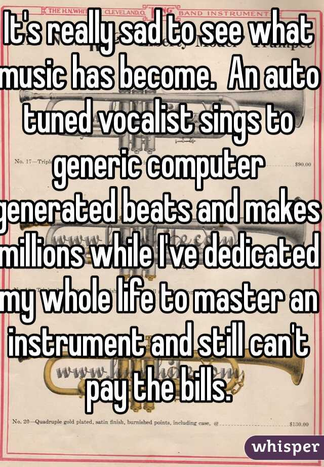 It's really sad to see what music has become.  An auto tuned vocalist sings to generic computer generated beats and makes millions while I've dedicated my whole life to master an instrument and still can't pay the bills.