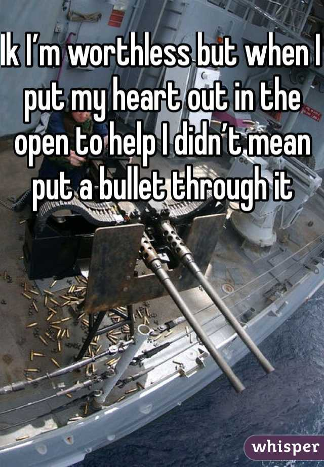 Ik I'm worthless but when I put my heart out in the open to help I didn't mean put a bullet through it