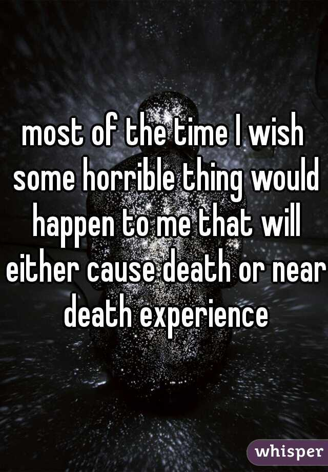 most of the time I wish some horrible thing would happen to me that will either cause death or near death experience
