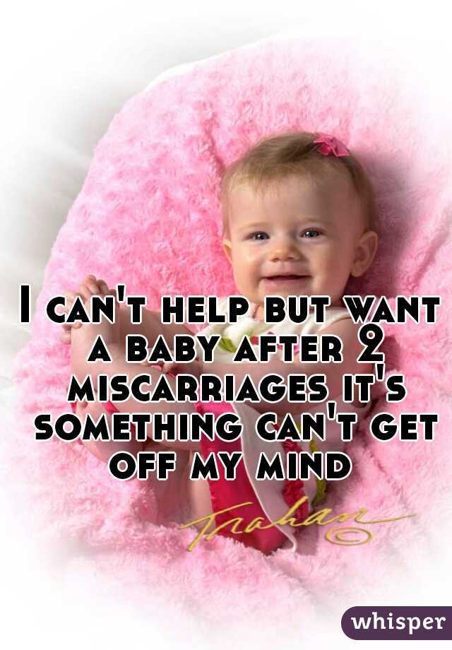 I can't help but want a baby after 2 miscarriages it's something can't get off my mind