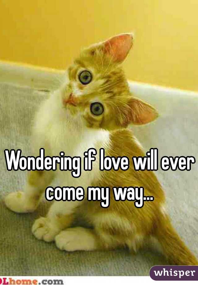 Wondering if love will ever come my way...