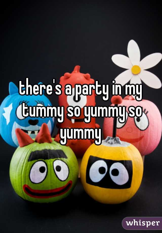 there's a party in my tummy so yummy so yummy