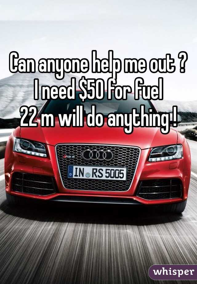 Can anyone help me out ?  I need $50 for fuel  22 m will do anything !
