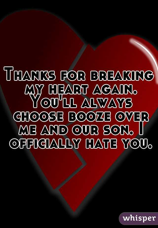 Thanks for breaking my heart again. You'll always choose booze over me and our son. I officially hate you.