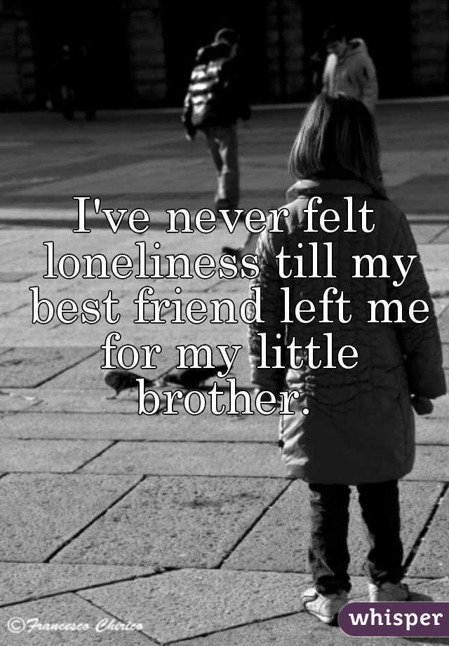 I've never felt loneliness till my best friend left me for my little brother.