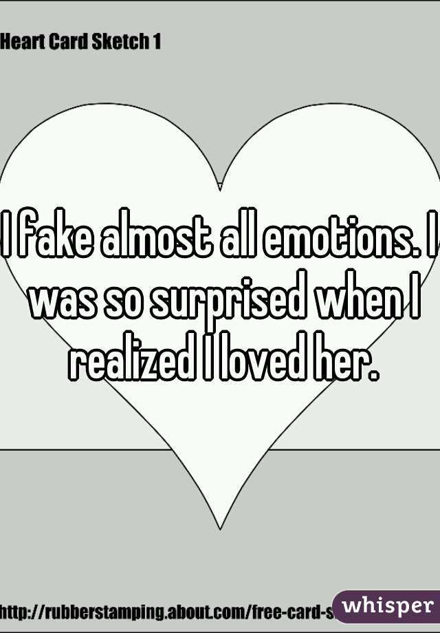 I fake almost all emotions. I was so surprised when I realized I loved her.