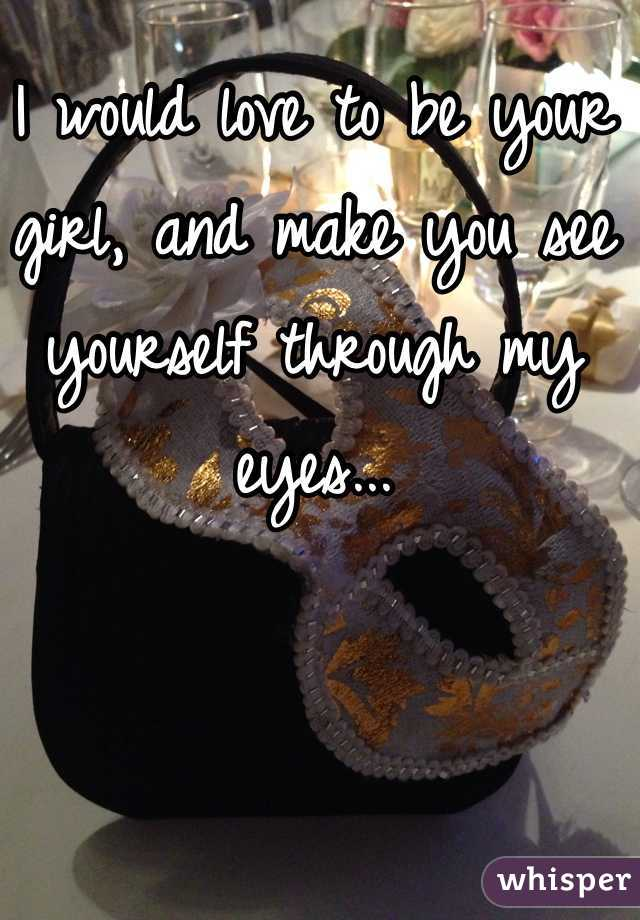 I would love to be your girl, and make you see yourself through my eyes...