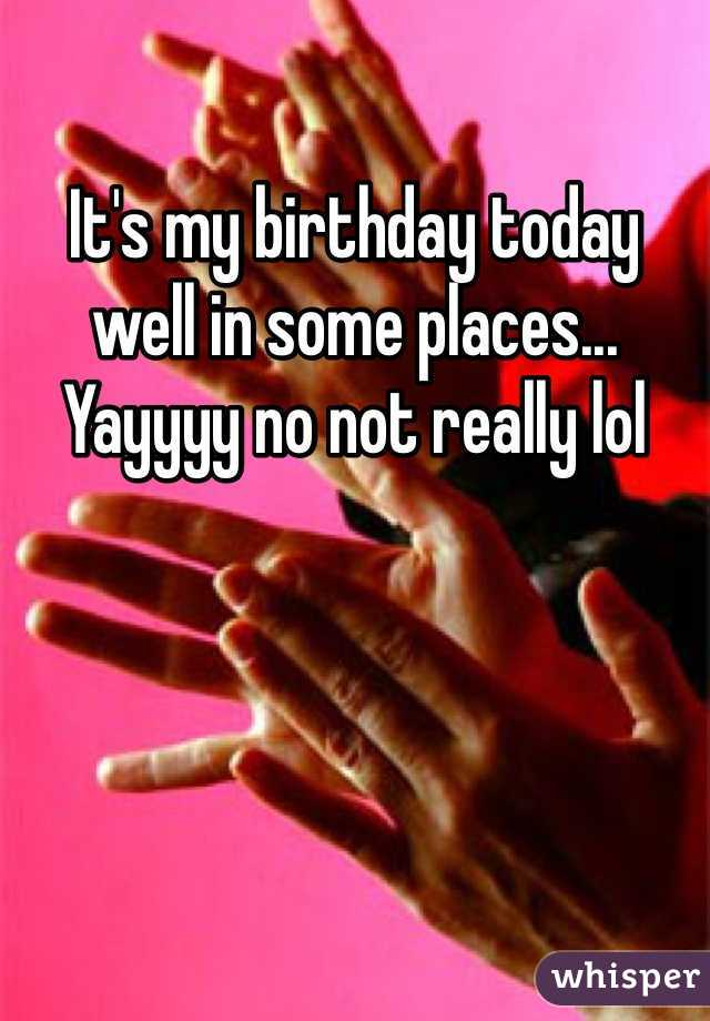 It's my birthday today well in some places... Yayyyy no not really lol