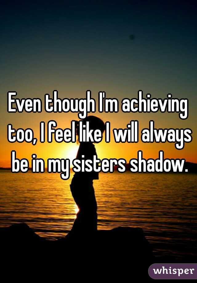 Even though I'm achieving too, I feel like I will always be in my sisters shadow.