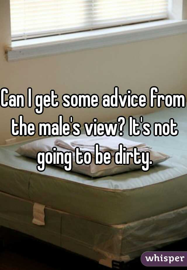 Can I get some advice from the male's view? It's not going to be dirty.