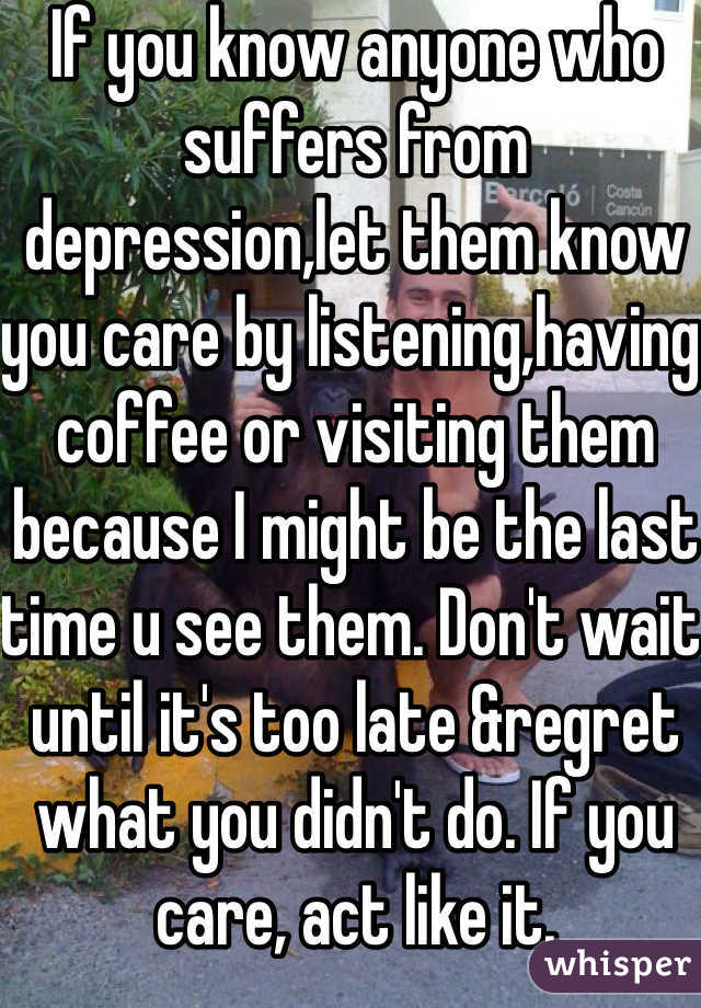 If you know anyone who suffers from depression,let them know you care by listening,having coffee or visiting them because I might be the last time u see them. Don't wait until it's too late &regret what you didn't do. If you care, act like it.