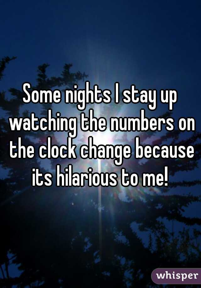 Some nights I stay up watching the numbers on the clock change because its hilarious to me!
