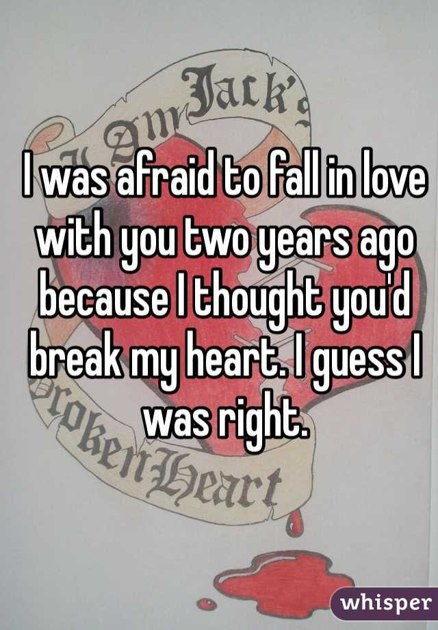 I was afraid to fall in love with you two years ago because I thought you'd break my heart. I guess I was right.