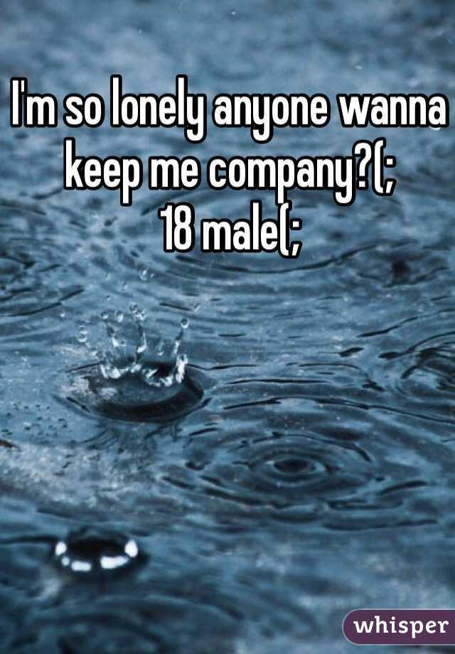 I'm so lonely anyone wanna keep me company?(; 18 male(;