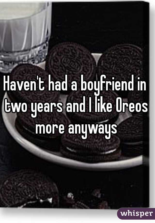 Haven't had a boyfriend in two years and I like Oreos more anyways