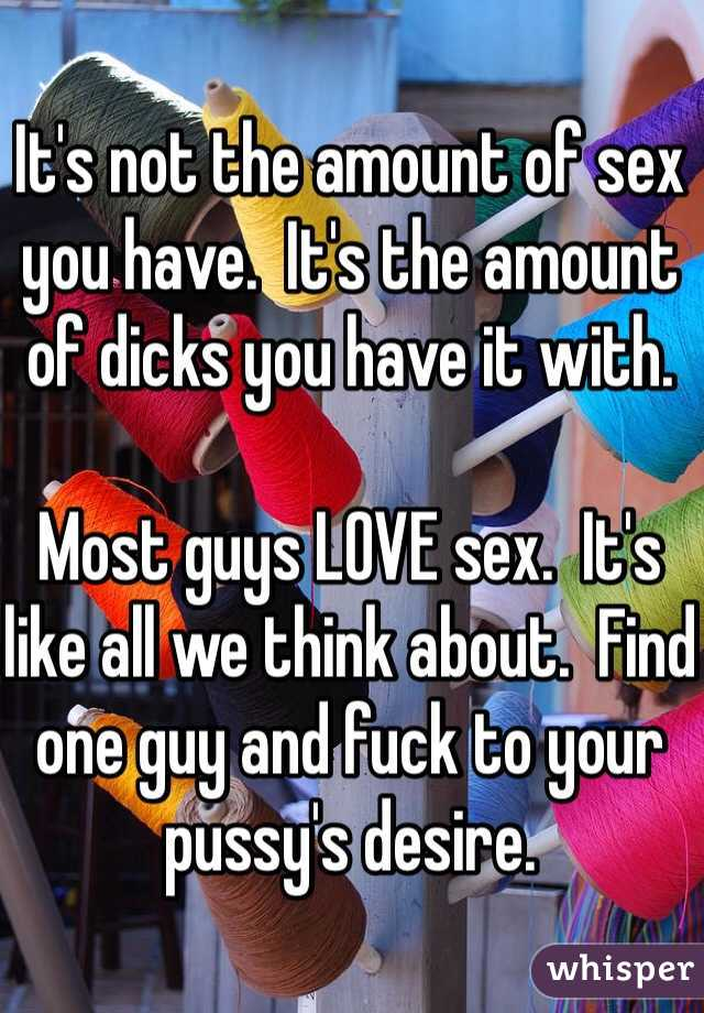 It's not the amount of sex you have.  It's the amount of dicks you have it with.  Most guys LOVE sex.  It's like all we think about.  Find one guy and fuck to your pussy's desire.