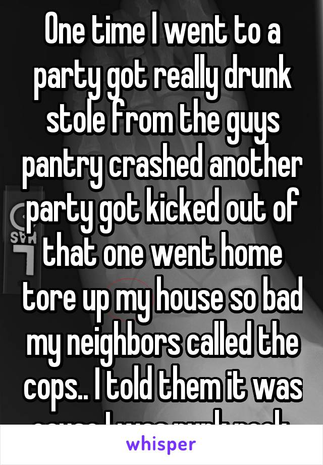 One time I went to a party got really drunk stole from the guys pantry crashed another party got kicked out of that one went home tore up my house so bad my neighbors called the cops.. I told them it was cause I was punk rock