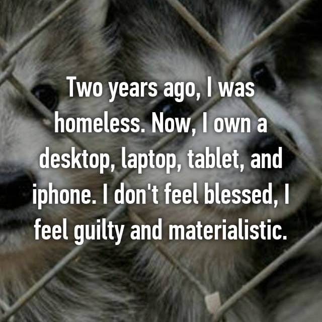 Two years ago, I was homeless. Now, I own a desktop, laptop, tablet, and iphone. I don't feel blessed, I feel guilty and materialistic.