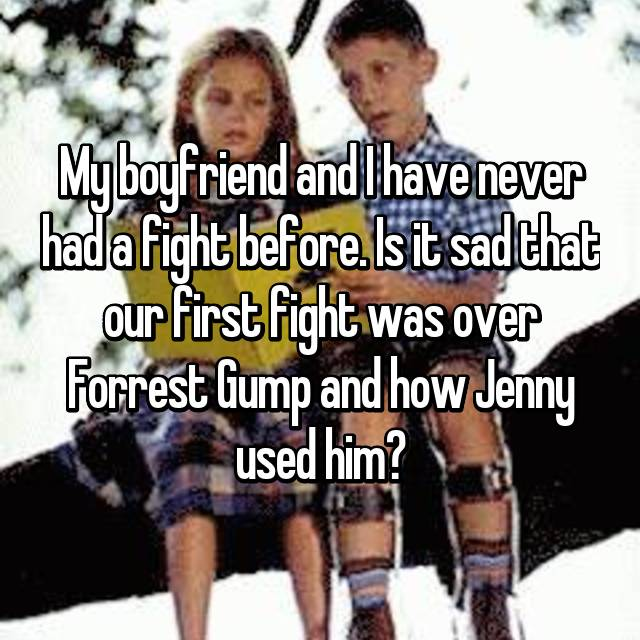 My boyfriend and I have never had a fight before. Is it sad that our first fight was over Forrest Gump and how Jenny used him?