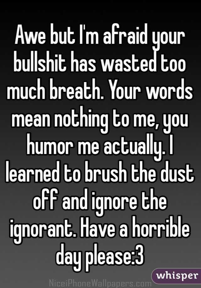awe but i m afraid your bullshit has wasted too much breath your