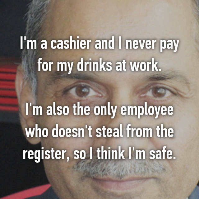 I'm a cashier and I never pay for my drinks at work.  I'm also the only employee who doesn't steal from the register, so I think I'm safe.