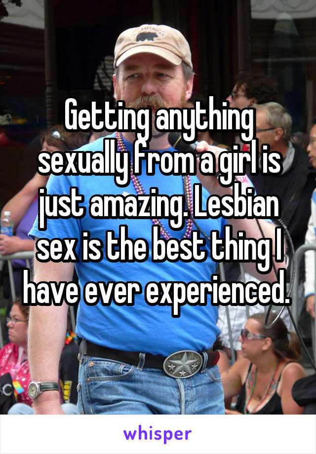 Getting anything sexually from a girl is just amazing. Lesbian sex is the best thing I have ever experienced.