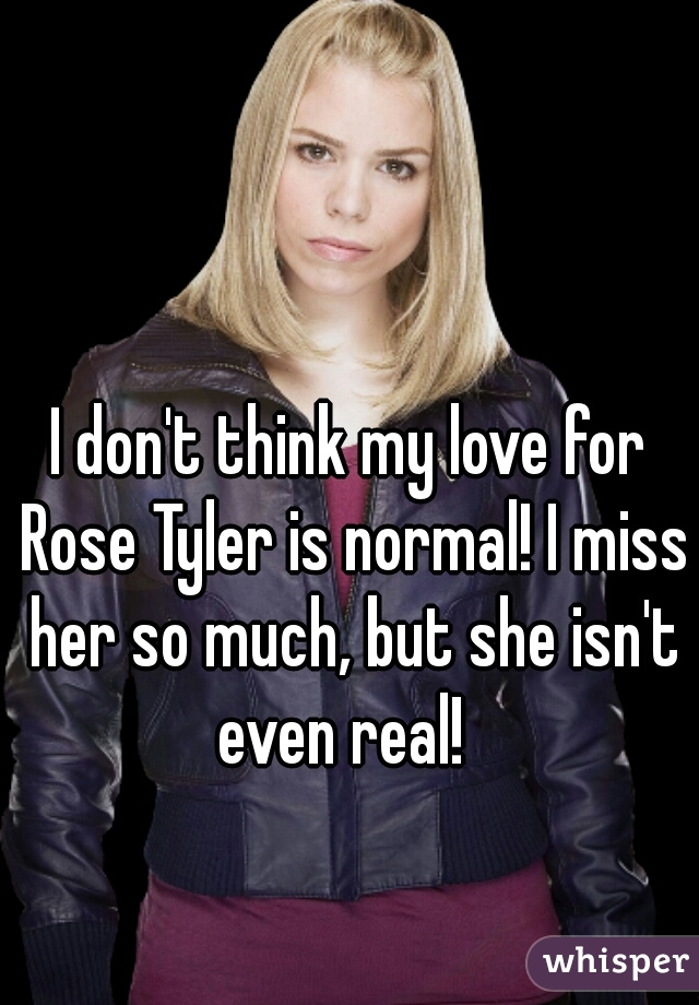 I don't think my love for Rose Tyler is normal! I miss her so much, but she isn't even real!