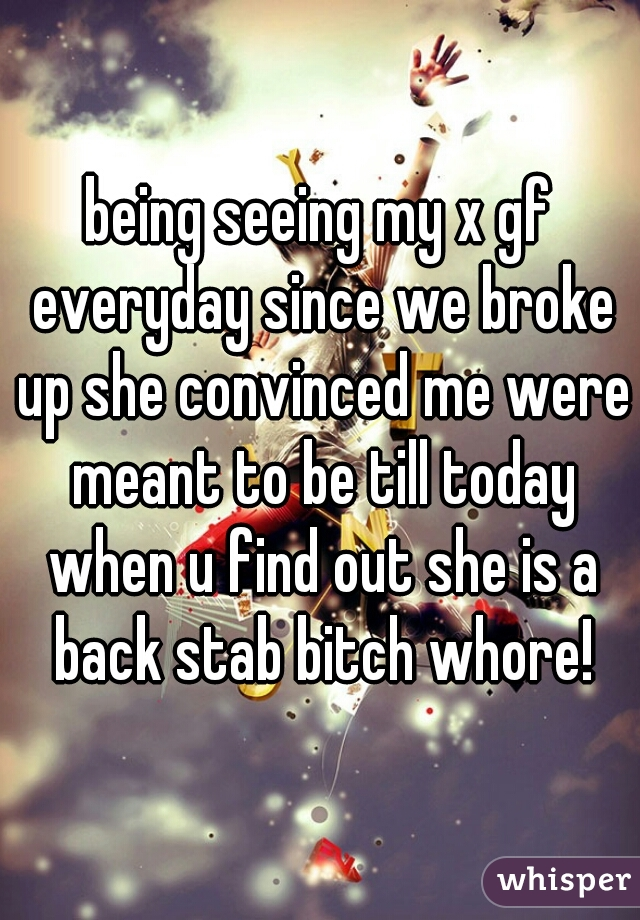 being seeing my x gf everyday since we broke up she convinced me were meant to be till today when u find out she is a back stab bitch whore!