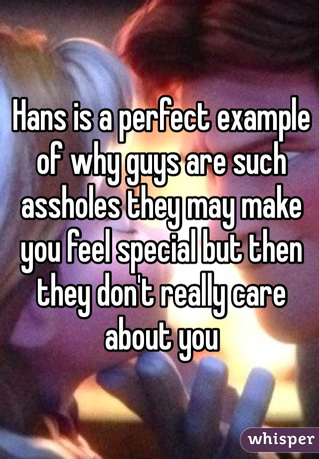 Hans is a perfect example of why guys are such assholes they may make you feel special but then they don't really care about you