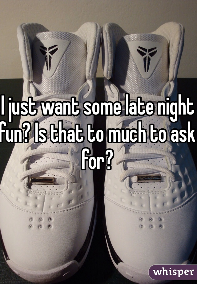 I just want some late night fun? Is that to much to ask for?