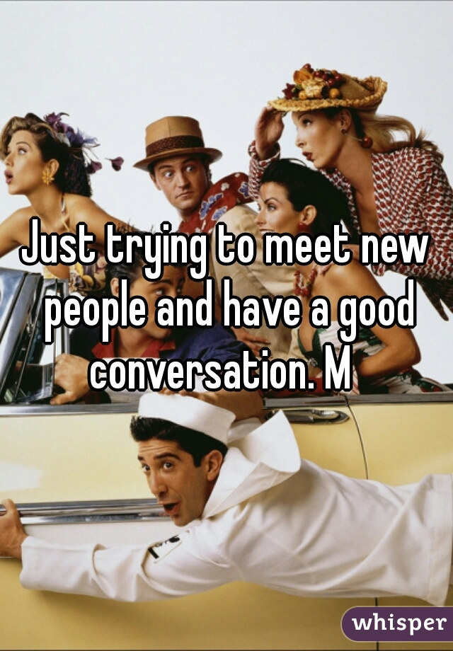 Just trying to meet new people and have a good conversation. M