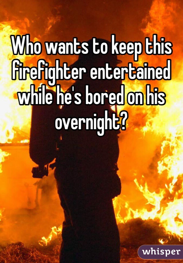Who wants to keep this firefighter entertained while he's bored on his overnight?