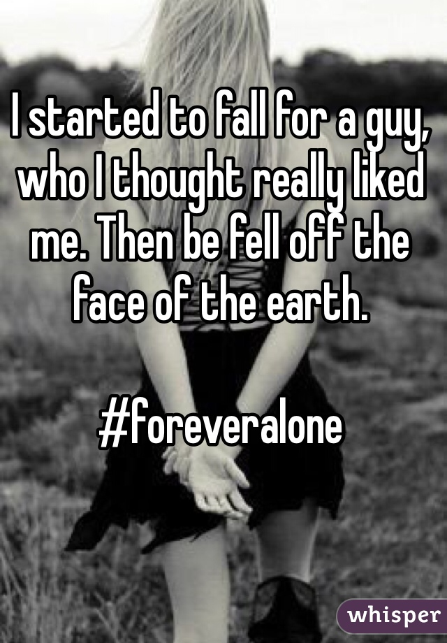 I started to fall for a guy, who I thought really liked me. Then be fell off the face of the earth.   #foreveralone