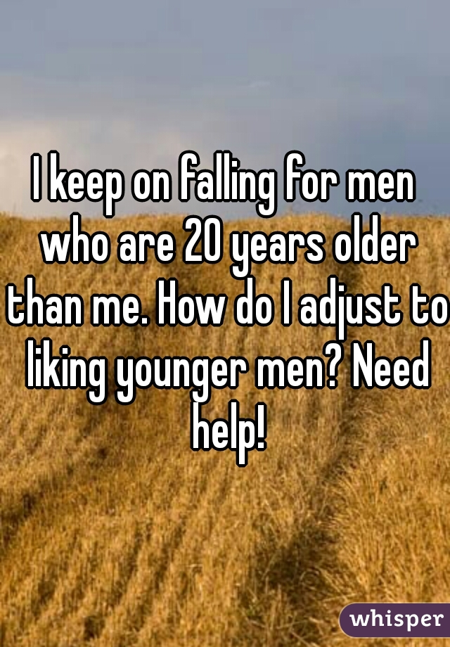 I keep on falling for men who are 20 years older than me. How do I adjust to liking younger men? Need help!