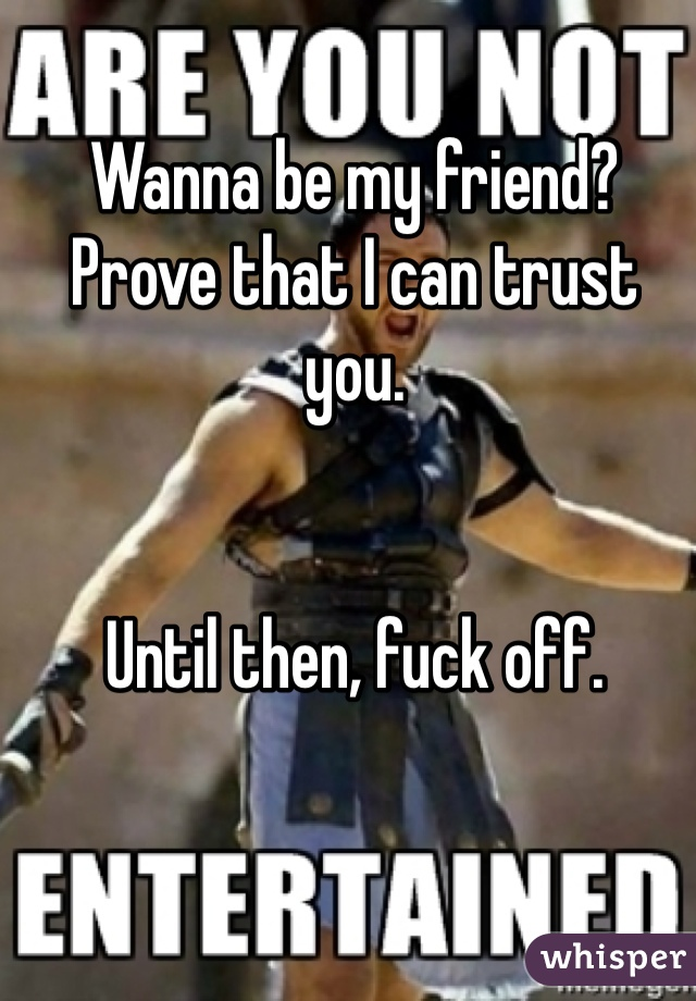 Wanna be my friend? Prove that I can trust you.   Until then, fuck off.