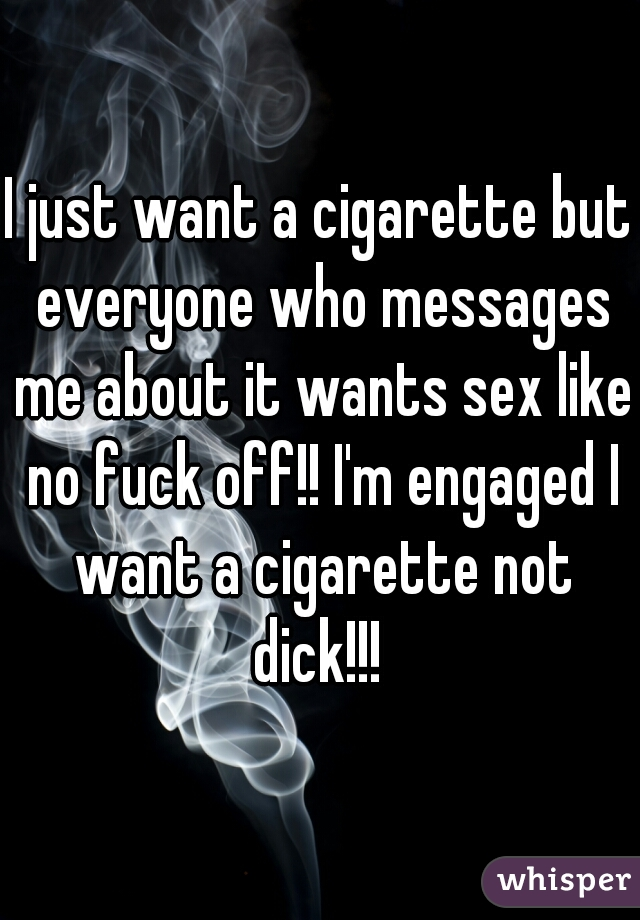 I just want a cigarette but everyone who messages me about it wants sex like no fuck off!! I'm engaged I want a cigarette not dick!!!