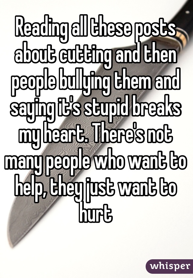 Reading all these posts about cutting and then people bullying them and saying it's stupid breaks my heart. There's not many people who want to help, they just want to hurt