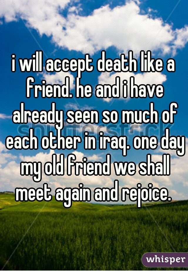i will accept death like a friend. he and i have already seen so much of each other in iraq. one day my old friend we shall meet again and rejoice.