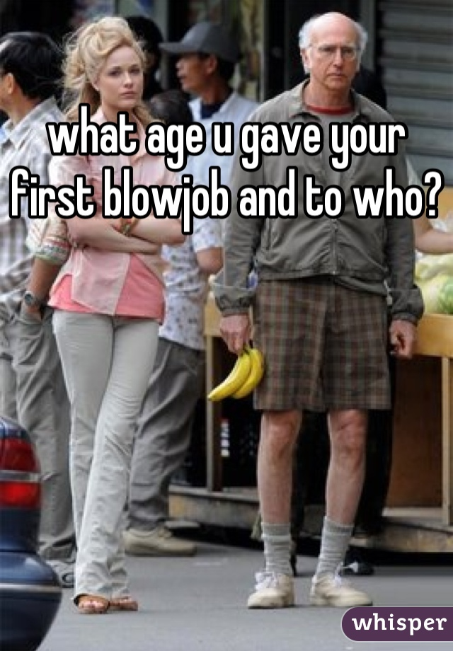 what age u gave your first blowjob and to who?