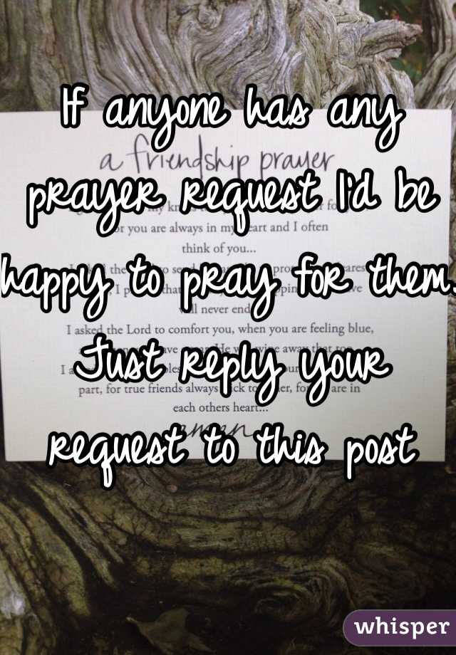 If anyone has any prayer request I'd be happy to pray for them. Just reply your request to this post